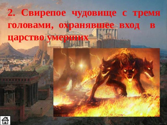 2. Свирепое чудовище с тремя головами, охранявшее вход в царство умерших