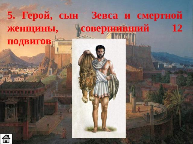 5. Герой, сын Зевса и смертной женщины, совершивший 12 подвигов