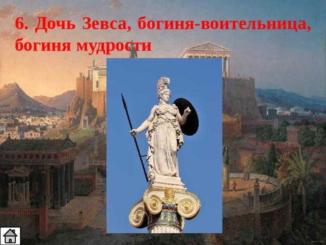 6. Дочь Зевса, богиня-воительница, богиня мудрости