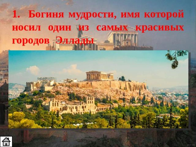 1. Богиня мудрости, имя которой носил один из самых красивых городов Эллады