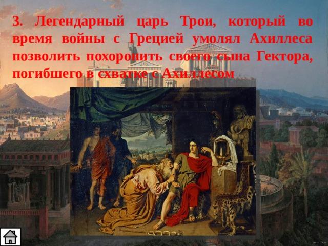3. Легендарный царь Трои, который во время войны с Грецией умолял Ахиллеса позволить похоронить своего сына Гектора, погибшего в схватке с Ахиллесом