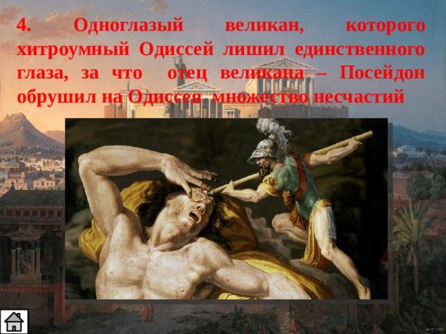 4. Одноглазый великан, которого хитроумный Одиссей лишил единственного глаза, за что отец великана – Посейдон обрушил на Одиссея множество несчастий