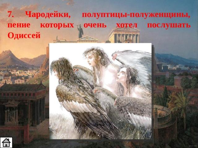 7. Чародейки, полуптицы-полуженщины, пение которых очень хотел послушать Одиссей
