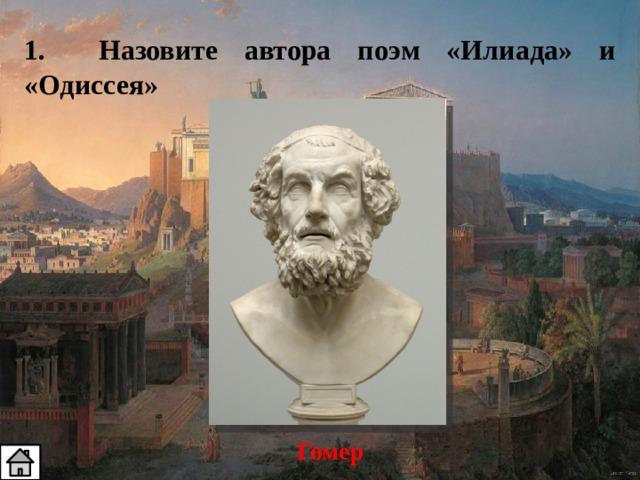 1. Назовите автора поэм «Илиада» и «Одиссея» Гомер