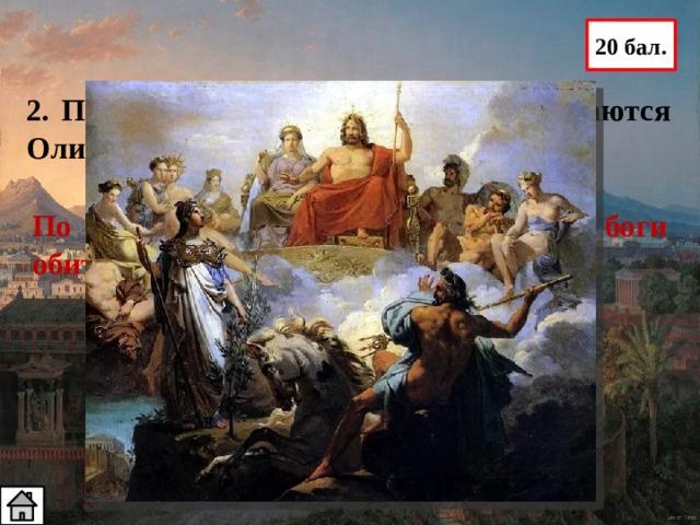 20 бал. 2. Почему боги Древней Греции называются Олимпийскими? По представлениям древних греков, боги обитают на вершине горы Олимп
