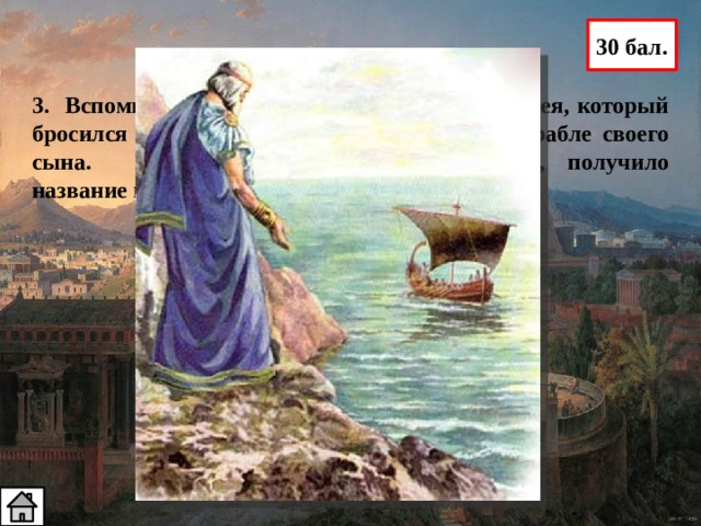 30 бал. 3. Вспомните миф о Тесее. Как звали отца Тесея, который бросился в море, увидев черный парус на корабле своего сына. Море, омывающее берега Греции, получило название по его имени Эгей – отец Тесея