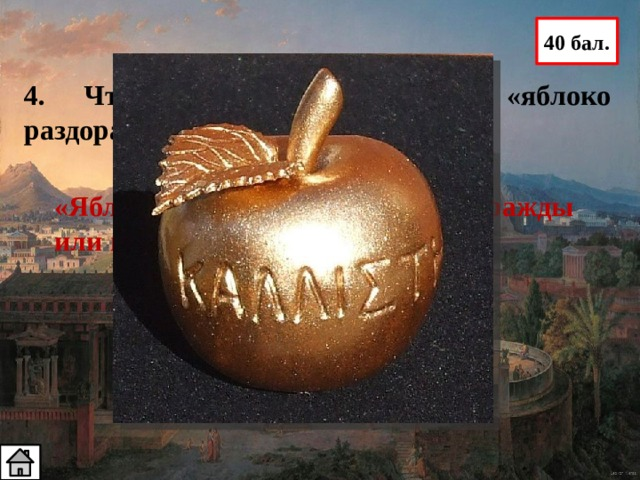 40 бал. 4. Что означает выражение «яблоко раздора»? «Яблоко раздора» – предмет вражды или причина ссоры