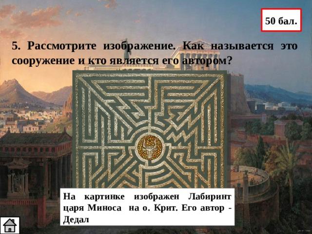 50 бал. 5. Рассмотрите изображение. Как называется это сооружение и кто является его автором? На картинке изображен Лабиринт царя Миноса на о. Крит. Его автор - Дедал