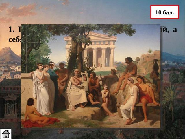 10 бал. 1. Греки называли свою страну Элладой, а себя ….? Эллины – самоназвание греков