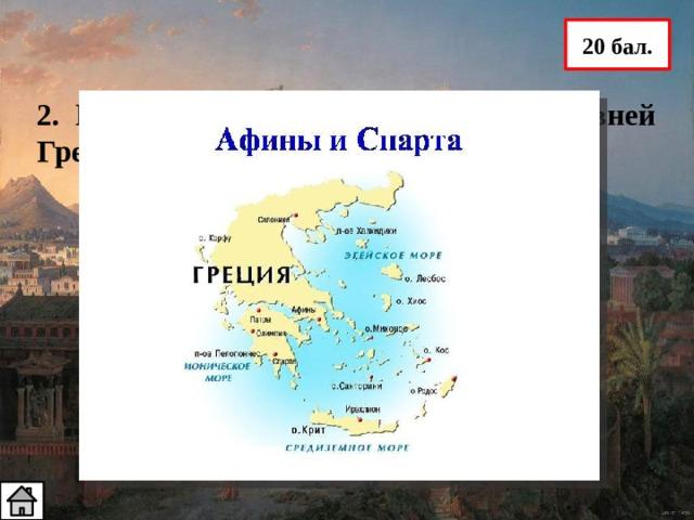 20 бал. 2. Назовите два главных города Древней Греции Афины и Спарта