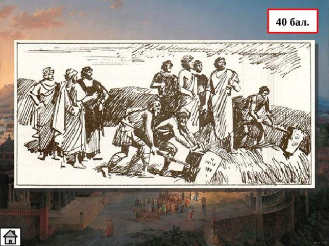 40 бал. 4. Кому принадлежат слова: «Мать черная, земля многострадальная, С которой сбросил я позорные столбы, Рабыня раньше, а теперь свободная…» Слова принадлежат Солону, отменившему долговое рабство в Афинах