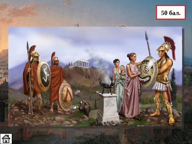 50 бал. 5. Провожая сына в поход, спартанская женщина произнесла следующие слова: «Со щитом или на щите». Что значат эти слова? Для спартанцев величайшим позором было проиграть сражение, поэтому они предпочитали поражению смерть