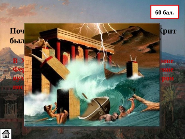 60 бал. Почему в XV в. до н. э. жители острова Крит были вынуждены спешно его покинуть? В  XV в. до н. э. на соседнем с Критом острове Фера произошло землетрясение и извержение вулкана, которые нанесли большой урон постройкам на Крите.