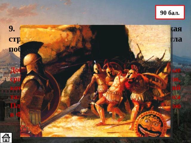 90 бал. 9. Объясните, почему Греция – маленькая страна с небольшим войском смогла победить огромную Персидскую державу? Доблесть и мужество греческих воинов, которые сражались за свою Родину, в отличие от персов, которых в бой гнали плетьми; полководческий талант Мильтиада, Фемистокла; помощь полиса Платеи (в Марафонской битве) и Спарты ( в бою в Фермопильском ущелье)
