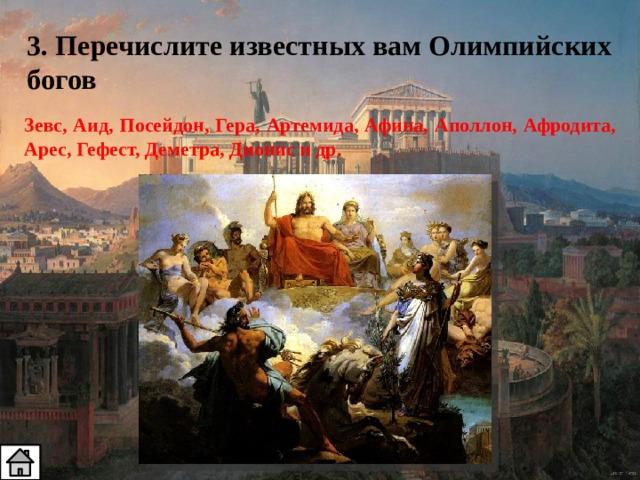 3. Перечислите известных вам Олимпийских богов Зевс, Аид, Посейдон, Гера, Артемида, Афина, Аполлон, Афродита, Арес, Гефест, Деметра, Дионис и др.