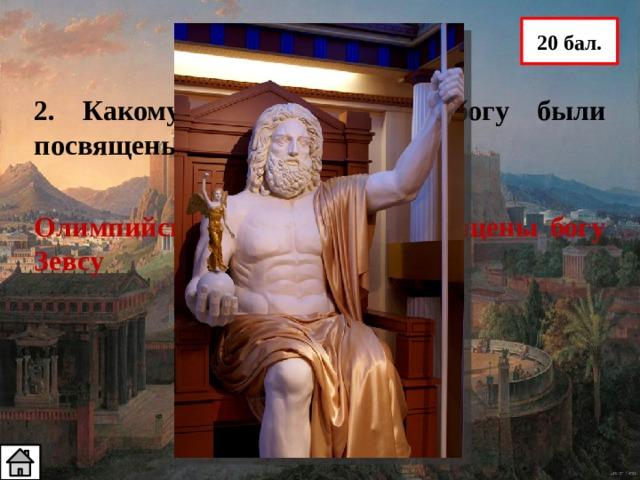 20 бал. 2. Какому олимпийскому богу были посвящены Олимпийские игры? Олимпийские игры были посвящены богу Зевсу