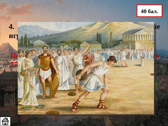 40 бал. 4. Когда состоялись первые Олимпийские игры? Первые Олимпийские игры состоялись в 776 г. до н. э.