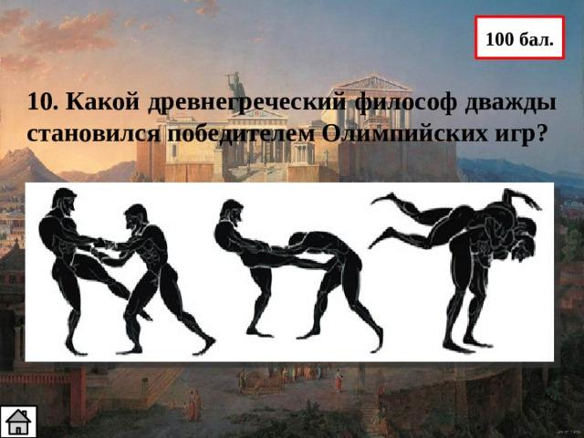 100 бал. 10. Какой древнегреческий философ дважды становился победителем Олимпийских игр? Платон - был не только философом, но иолимпийским чемпионом. Дважды он выигрывал соревнования по панкратиону — смеси бокса и борьбы без правил.