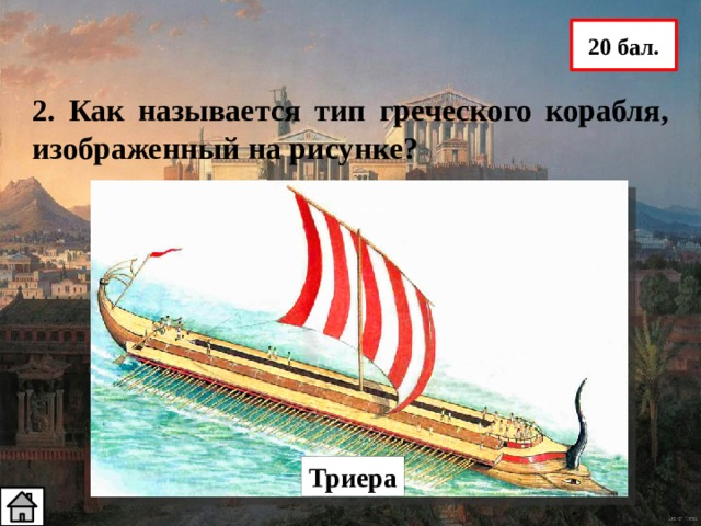 20 бал. 2. Как называется тип греческого корабля, изображенный на рисунке? Триера