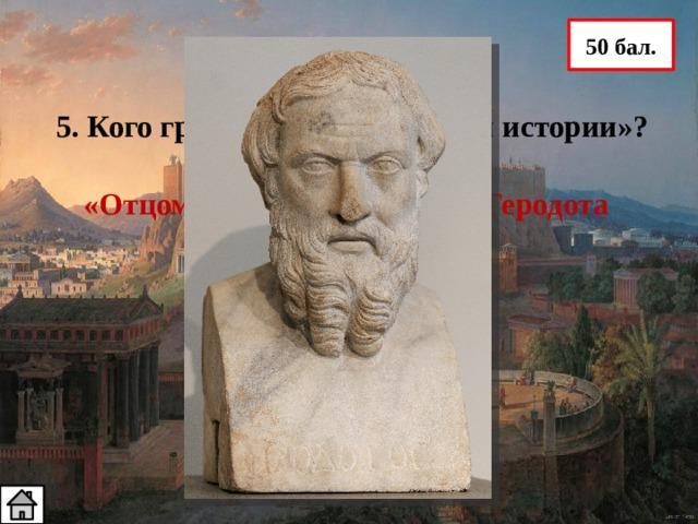 50 бал. 5. Кого греки называли «отцом истории»? «Отцом истории» называли Геродота