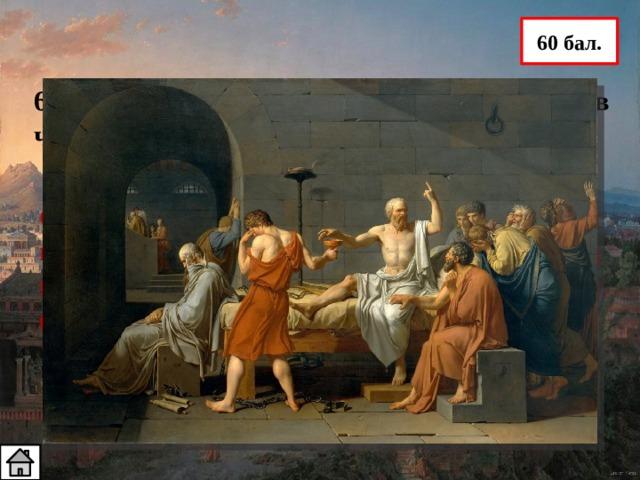 60 бал. 6. Какой знаменитый философ умер, приняв чашу с ядом? Сократа обвиняли в отрицании богов и введении молодежи в заблуждение. Суд приговорил его к смертной казни (принятие яда)