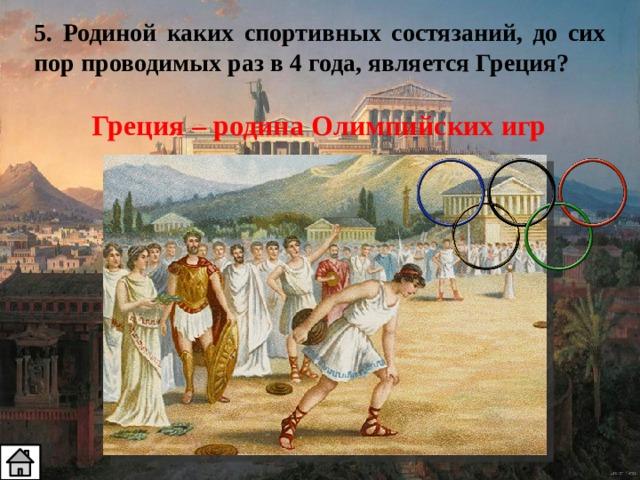5. Родиной каких спортивных состязаний, до сих пор проводимых раз в 4 года, является Греция? Греция – родина Олимпийских игр