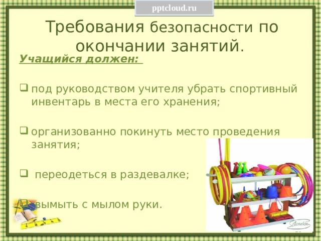 pptcloud.ru Требования безопасности по окончании занятий . Учащийся должен:  под руководством учителя убрать спортивный инвентарь в места его хранения; организованно покинуть место проведения занятия;  переодеться в раздевалке;  вымыть с мылом руки.