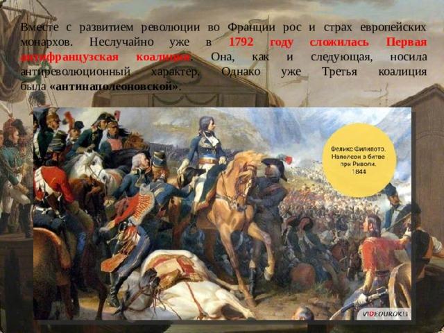 Вместе с развитием революции во Франции рос и страх европейских монархов. Неслучайно уже в 1792 году сложилась Первая антифранцузская коалиция . Она, как и следующая, носила антиреволюционный характер. Однако уже Третья коалиция была «антинаполеоновской» .