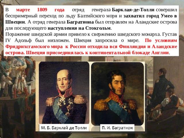В марте 1809 года отряд генерала Барклая-де-Толли совершил беспримерный переход по льду Балтийского моря и захватил город Умео в Швеции . А отряд генерала Багратиона был отправлен на Аландские острова для последующего наступления на Стокгольм . Поражение шведской армии привело к свержению шведского монарха. Густав IV Адольф был низложен. Швеция запросила о мире.  По условиям Фридрихсгамскогомира к России отходила вся Финляндия и Аландские острова. Швеция присоединялась к континентальной блокаде Англии .
