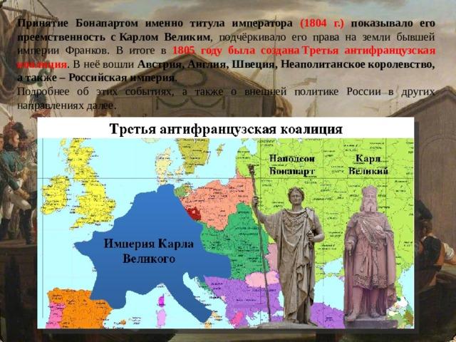 Принятие Бонапартом именно титула императора (1804 г.) показывало его преемственность сКарлом Великим , подчёркивало его права на земли бывшей империи Франков. В итоге в 1805 году была созданаТретья антифранцузская коалиция . В неё вошли Австрия, Англия, Швеция, Неаполитанское королевство, а также – Российская империя . Подробнее об этих событиях, а также о внешней политике России в других направлениях далее.