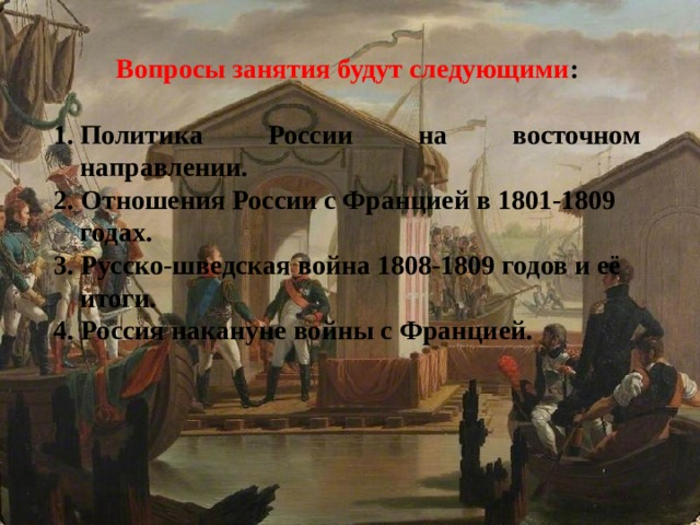 Вопросы занятия будут следующими :  Политика России на восточном направлении. 2. Отношения России с Францией в 1801-1809 годах. 3. Русско-шведская война 1808-1809 годов и её итоги. 4. Россия накануне войны с Францией.