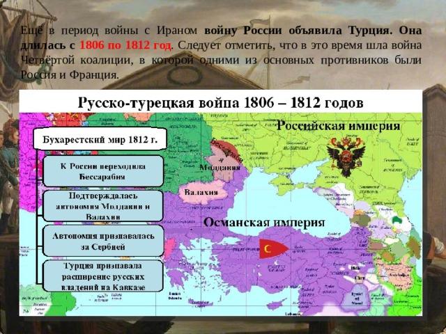 Ещё в период войны с Ираном войну России объявила Турция. Она длилась с 1806 по 1812 год . Следует отметить, что в это время шла война Четвёртой коалиции, в которой одними из основных противников были Россия и Франция.