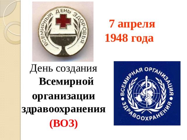 7 апреля  1948 года День создания Всемирной организации здравоохранения  (ВОЗ)