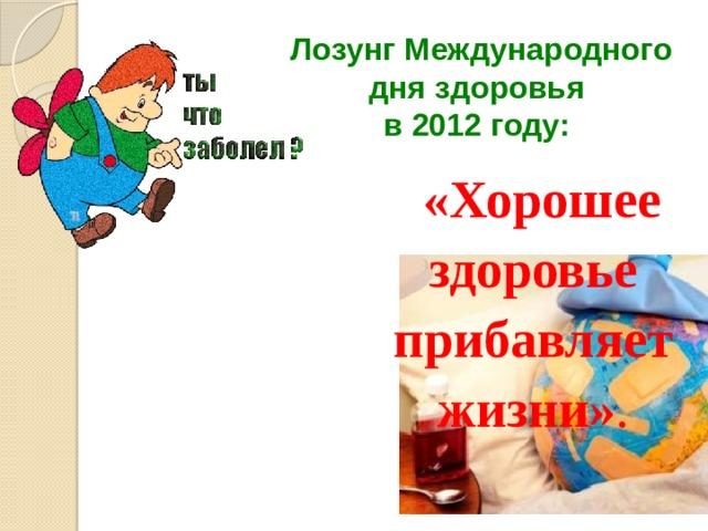 Лозунг Международного дня здоровья  в 2012 году:  «Хорошее здоровье прибавляет жизни» .
