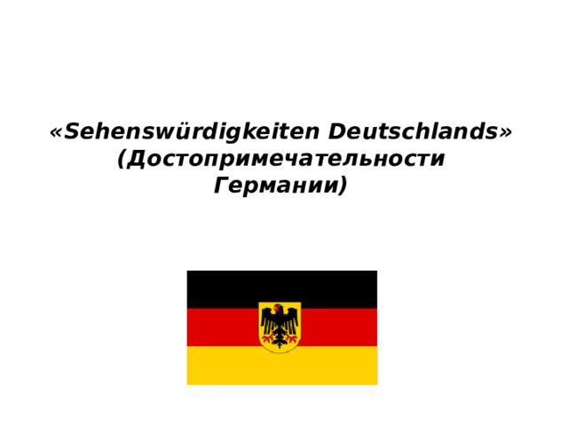 «Sehenswürdigkeiten Deutschlands»  (Достопримечательности Германии)