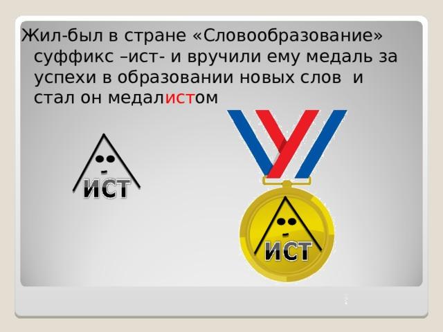 Жил-был в стране «Словообразование» суффикс –ист- и вручили ему медаль за успехи в образовании новых слов и стал он медал ист ом