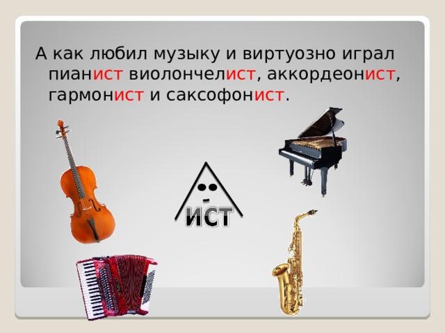 А как любил музыку и виртуозно играл пиан ист виолончел ист , аккордеон ист , гармон ист и саксофон ист .