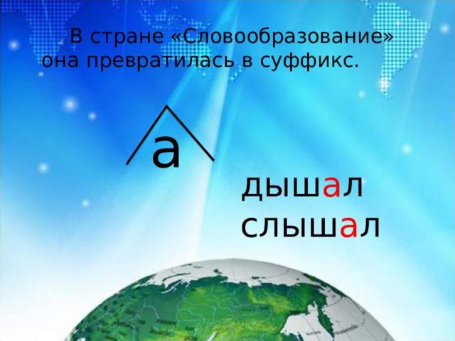 В стране «Словообразование» она превратилась в суффикс. а дыш а л слыш а л