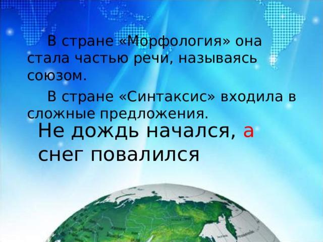 В стране «Морфология» она стала частью речи, называясь союзом.   В стране «Синтаксис» входила в сложные предложения. Не дождь начался, а снег повалился