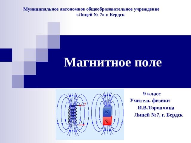 Муниципальное автономное общеобразовательное учреждение  «Лицей № 7» г. Бердск Магнитное поле  9 класс Учитель физики  И.В.Торопчина  Лицей №7, г. Бердск