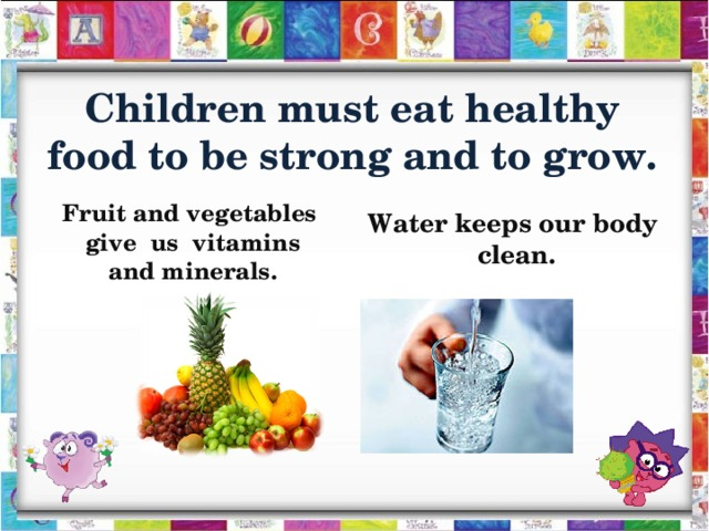 Children must eat healthy food to be strong and to grow.    Fruit and vegetables  give  us vitamins and minerals.   Water keeps our body clean.