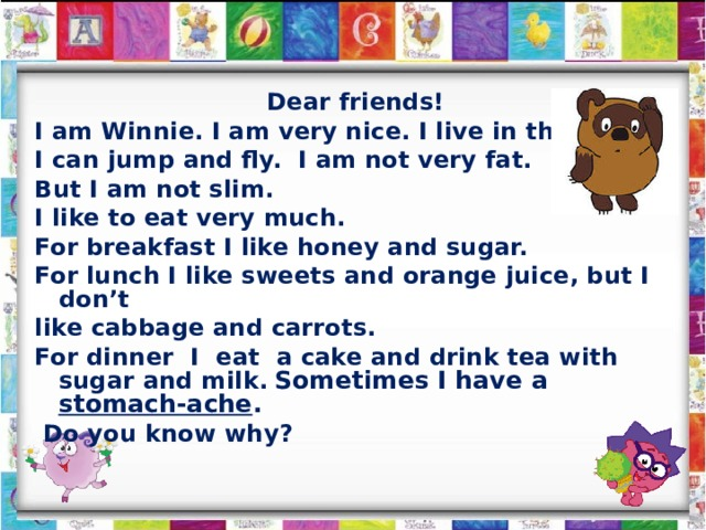 Dear friends! I am Winnie. I am very nice. I live in the forest. I can jump and fly. I am not very fat. But I am not slim. I like to eat very much. For breakfast I like honey and sugar. For lunch I like sweets and orange juice, but I don't like cabbage and carrots. For dinner I eat a cake and drink tea with sugar and milk.  Sometimes I have a stomach-ache .  Do you know why?