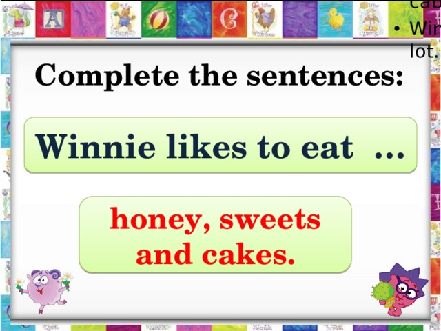 Winnie is fat because he likes to eat a lot. Winnie likes to eat honey, sweets and cakes. Winnie doesn't like carrots and cabbage. Winnie is fat because he likes to eat a lot.