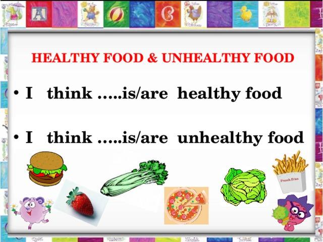 HEALTHY FOOD & UNHEALTHY FOOD I think …..is/are healthy food