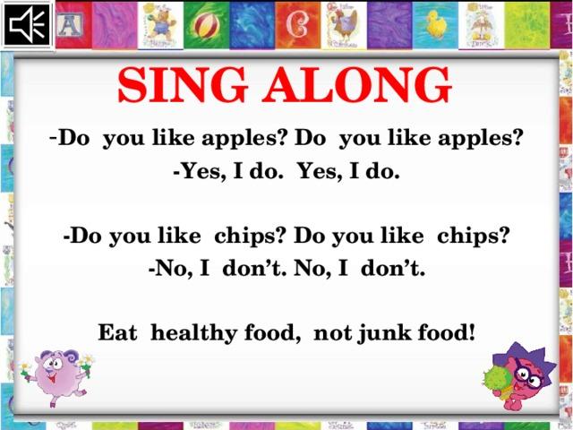 SING ALONG - Do you like apples? Do you like apples? -Yes, I do. Yes, I do.  -Do you like chips? Do you like chips? -No, I don't. No, I don't.  Eat healthy food, not junk food!