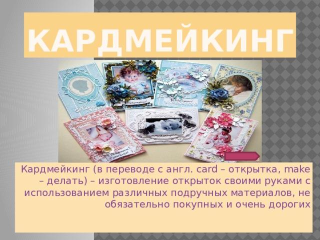 Кардмейкинг Кардмейкинг (в переводе с англ. card – открытка, make – делать) – изготовление открыток своими руками с использованием различных подручных материалов, не обязательно покупных и очень дорогих