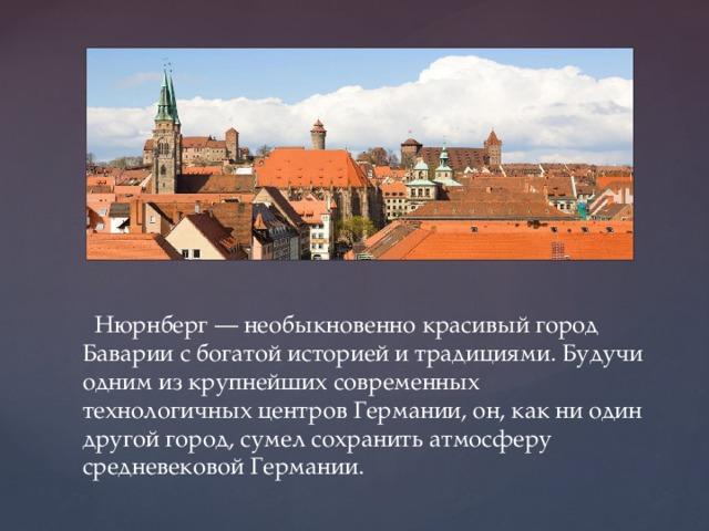 Нюрнберг — необыкновенно красивый город Баварии с богатой историей и традициями. Будучи одним из крупнейших современных технологичных центров Германии, он, как ни один другой город, сумел сохранить атмосферу средневековой Германии.