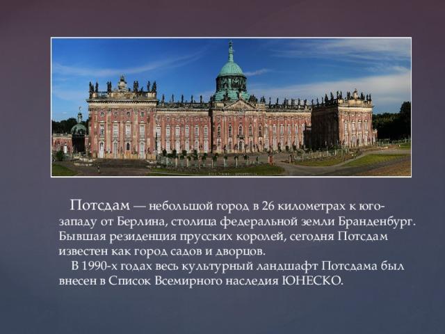 Потсдам — небольшой город в 26 километрах к юго-западу от Берлина, столица федеральной земли Бранденбург. Бывшая резиденция прусских королей, сегодня Потсдам известен как город садов и дворцов.  В 1990-х годах весь культурный ландшафт Потсдама был внесен в Список Всемирного наследия ЮНЕСКО.