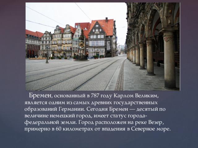 Бремен , основанный в 787 году Карлом Великим, является одним из самых древних государственных образований Германии. Сегодня Бремен — десятый по величине немецкий город, имеет статус города-федеральной земли. Город расположен на реке Везер, примерно в 60 километрах от впадения в Северное море.