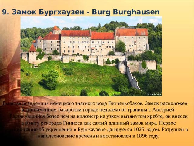 9. Замок Бургхаузен - Burg Burghausen   Бывшая резиденция немецкого знатного рода Виттельсбахов. Замок расположен в одноименном баварском городе недалеко от границы с Австрией. Растянувшийся более чем на километр на узком вытянутом хребте, он внесен в Книгу рекордов Гиннеса как самый длинный замок мира. Первое упоминание об укреплении в Бургхаузене датируется 1025 годом. Разрушен в наполеоновские времена и восстановлен в 1896 году.